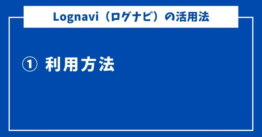 Lognavi(ログナビ)の評判-6-利用方法